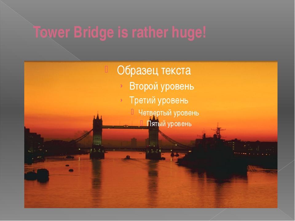 Tower Bridge is rather huge!