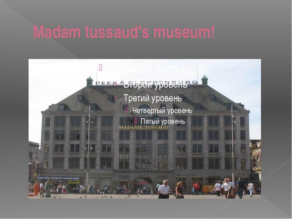 Madam tussaud's museum!