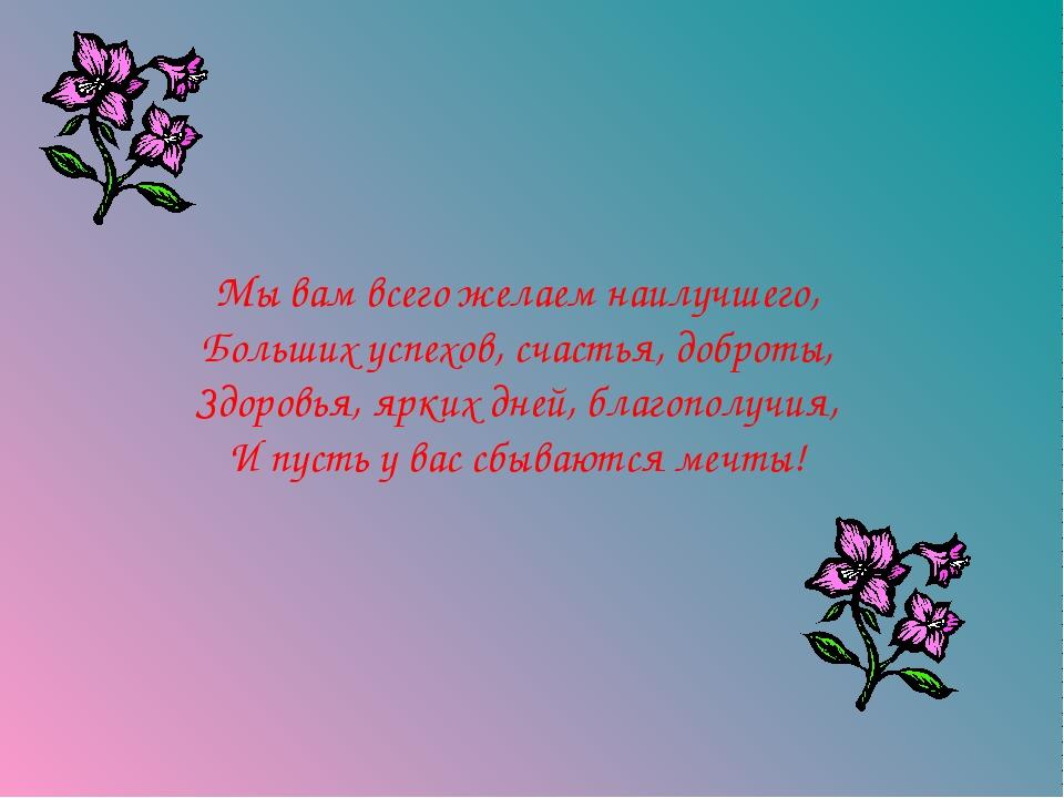 Мы вам всего желаем наилучшего, Больших успехов, счастья, доброты, Здоровья,...