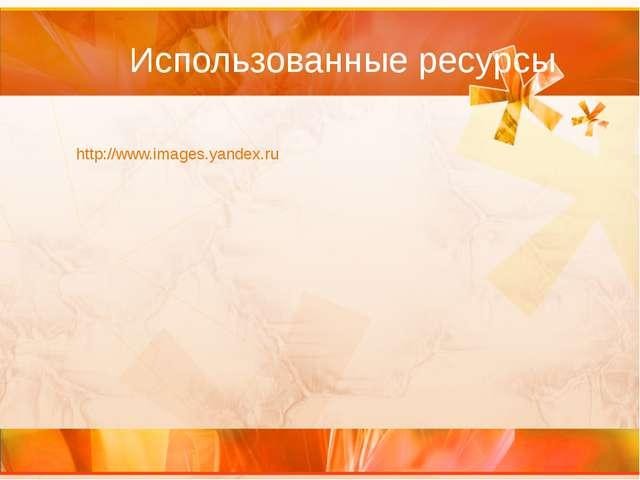 Использованные ресурсы http://www.images.yandex.ru