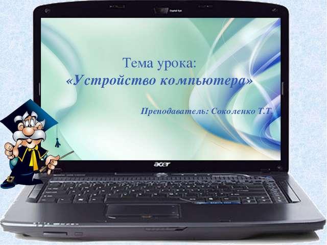 Тема урока: «Устройство компьютера» Преподаватель: Соколенко Т.Т.