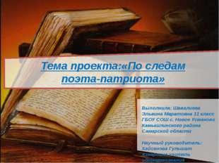 Тема проекта:«По следам поэта-патриота» Выполнила: Шавалиева Эльвина Маратов