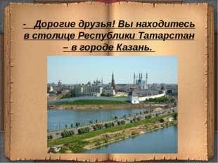- Дорогие друзья! Вы находитесь в столице Республики Татарстан – в городе Ка