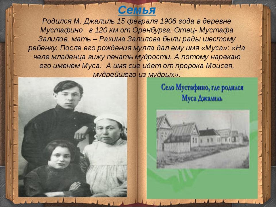 Семья Родился М. Джалиль 15 февраля 1906 года в деревне Мустафино в 120 км от...