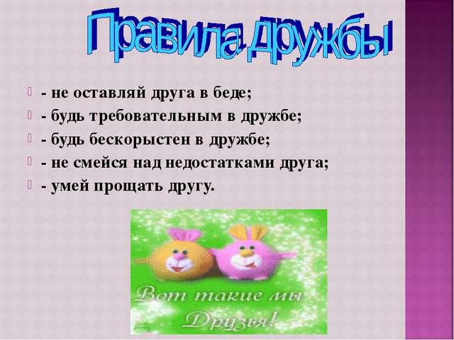 - не оставляй друга в беде; - будь требовательным в дружбе; - будь бескорысте...