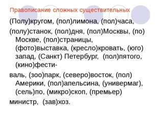 Правописание сложных существительных (Полу)кругом, (пол)лимона, (пол)часа, (п