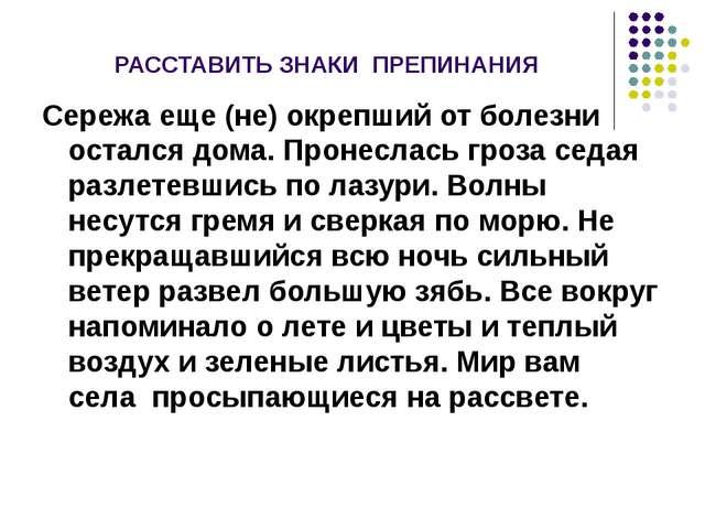 РАССТАВИТЬ ЗНАКИ ПРЕПИНАНИЯ Сережа еще (не) окрепший от болезни остался дома...