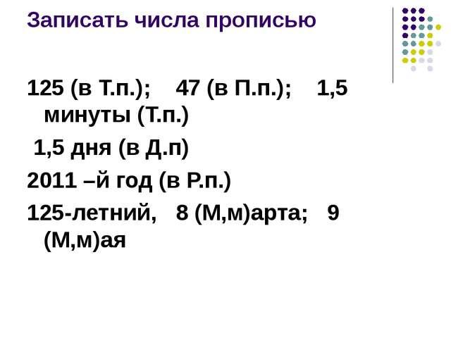 Записать числа прописью 125 (в Т.п.); 47 (в П.п.); 1,5 минуты (Т.п.) 1,5 дня...