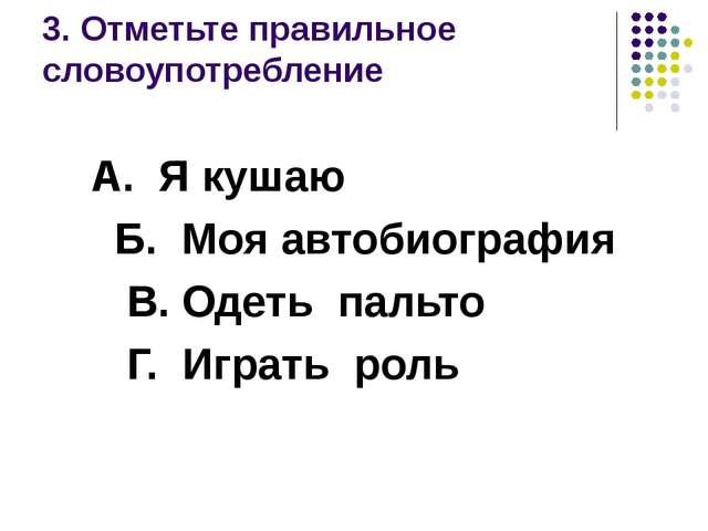 3. Отметьте правильное словоупотребление А. Я кушаю Б. Моя автобиография В. О...