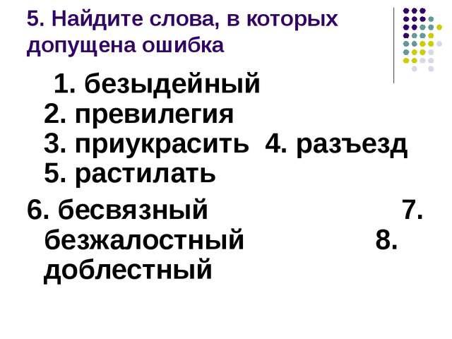 5. Найдите слова, в которых допущена ошибка 1. безыдейный 2. превилегия 3. пр...