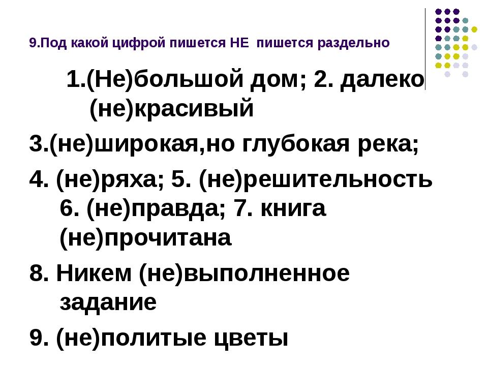 9.Под какой цифрой пишется НЕ пишется раздельно 1.(Не)большой дом; 2. далеко...
