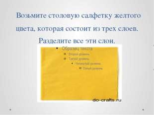 Возьмите столовую салфетку желтого цвета, которая состоит из трех слоев. Раз