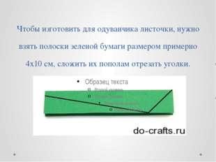 Чтобы изготовить для одуванчика листочки, нужно взять полоски зеленой бумаги