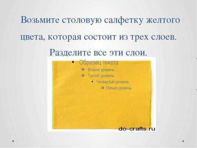 Возьмите столовую салфетку желтого цвета, которая состоит из трех слоев. Раз...