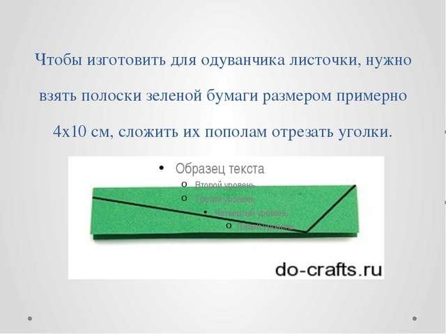 Чтобы изготовить для одуванчика листочки, нужно взять полоски зеленой бумаги...