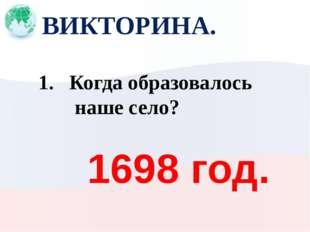 ВИКТОРИНА. 1698 год. Когда образовалось наше село?