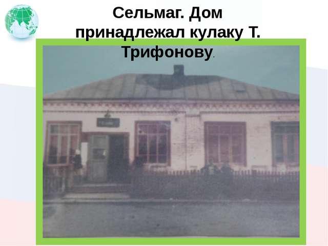 Сельмаг. Дом принадлежал кулаку Т. Трифонову.