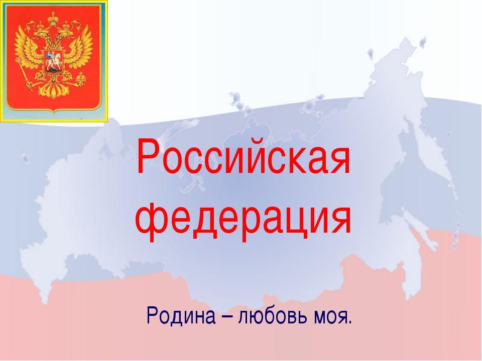 Российская федерация Родина – любовь моя.