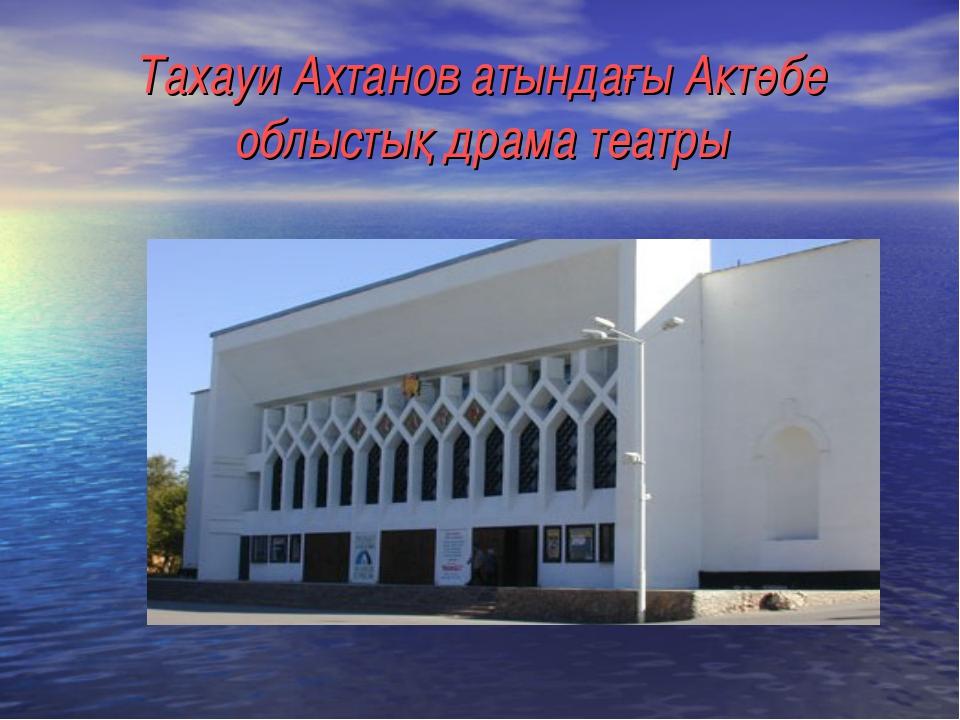 Тахауи Ахтанов атындағы Актөбе облыстық драма театры