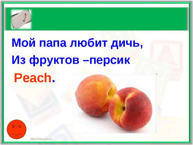 Мой папа любит дичь, Из фруктов –персик Peach.