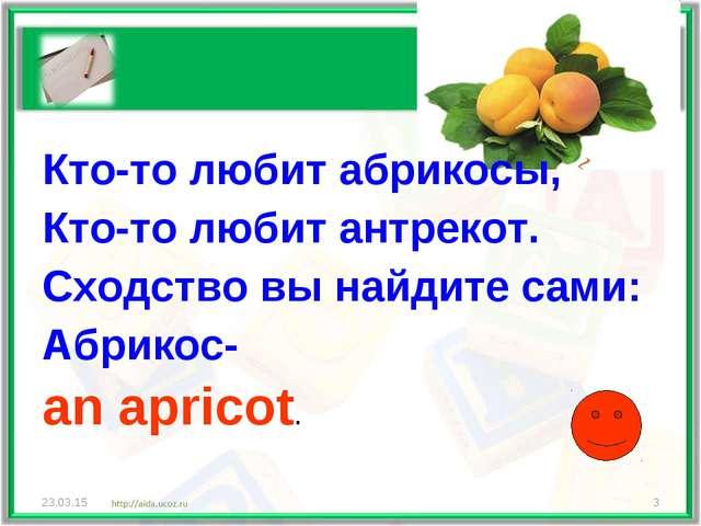 Кто-то любит абрикосы, Кто-то любит антрекот. Сходство вы найдите сами: Абрик...