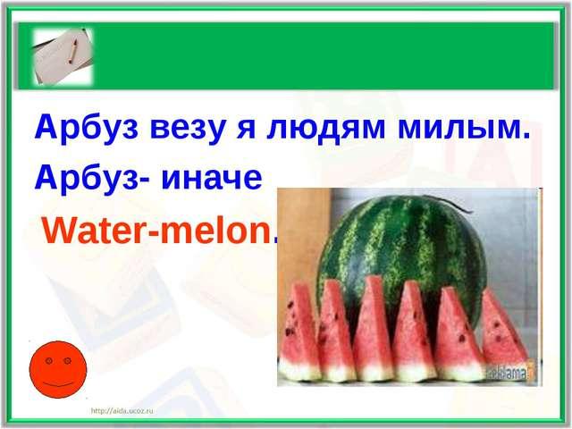 Арбуз везу я людям милым. Арбуз- иначе Water-melon.