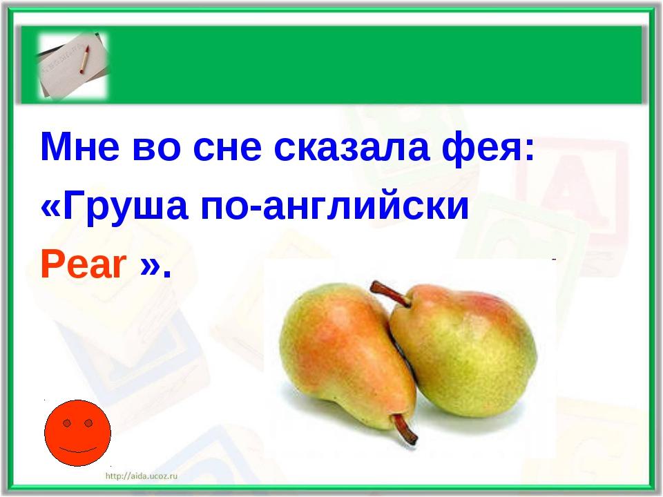 Мне во сне сказала фея: «Груша по-английски Pear ».