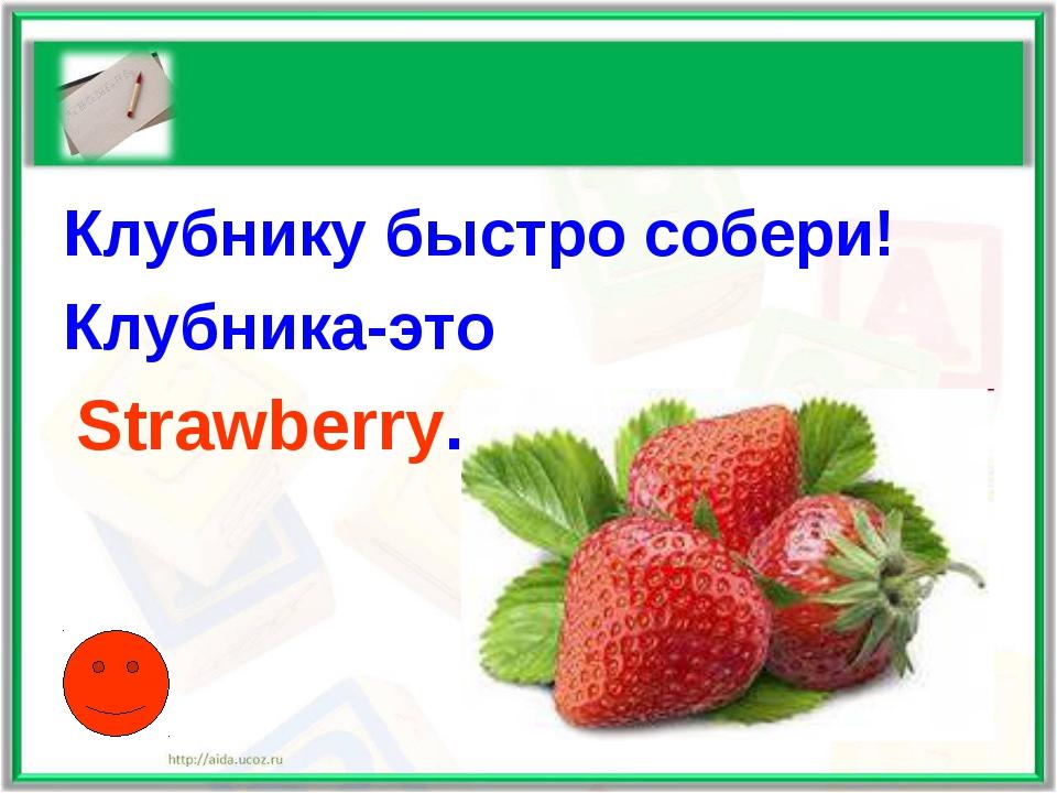 Клубнику быстро собери! Клубника-это Strawberry.