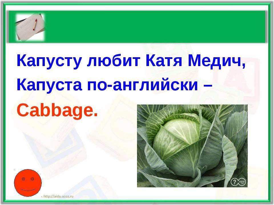Капусту любит Катя Медич, Капуста по-английски – Cabbage.