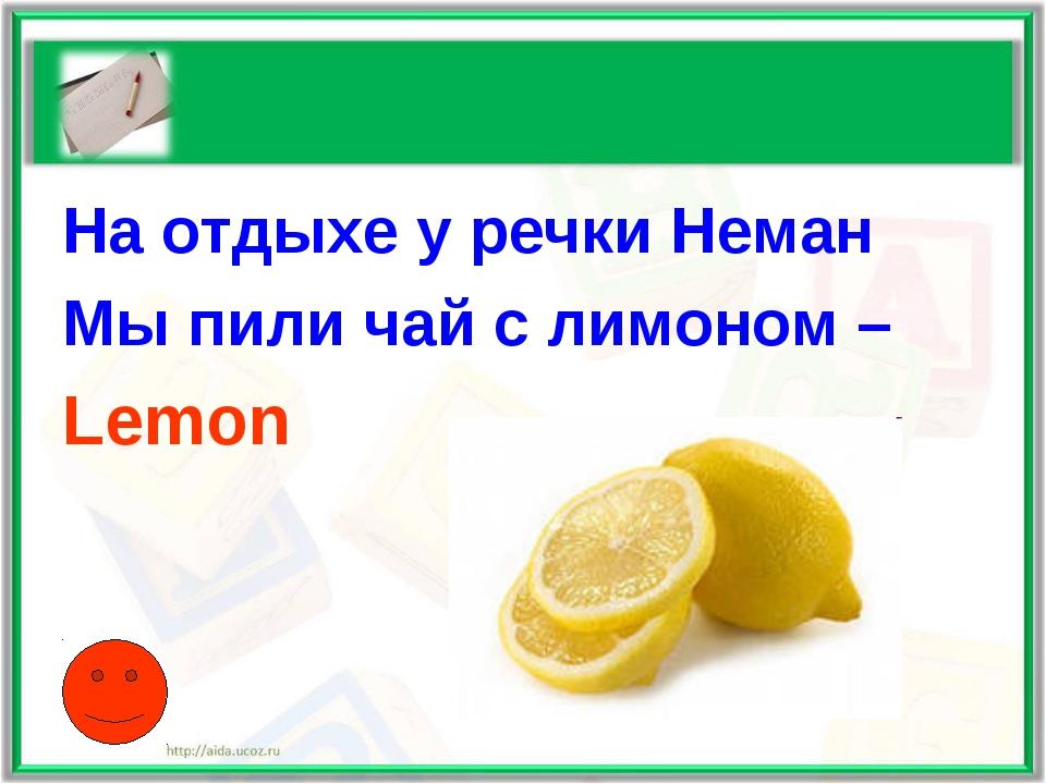 На отдыхе у речки Неман Мы пили чай с лимоном – Lemon