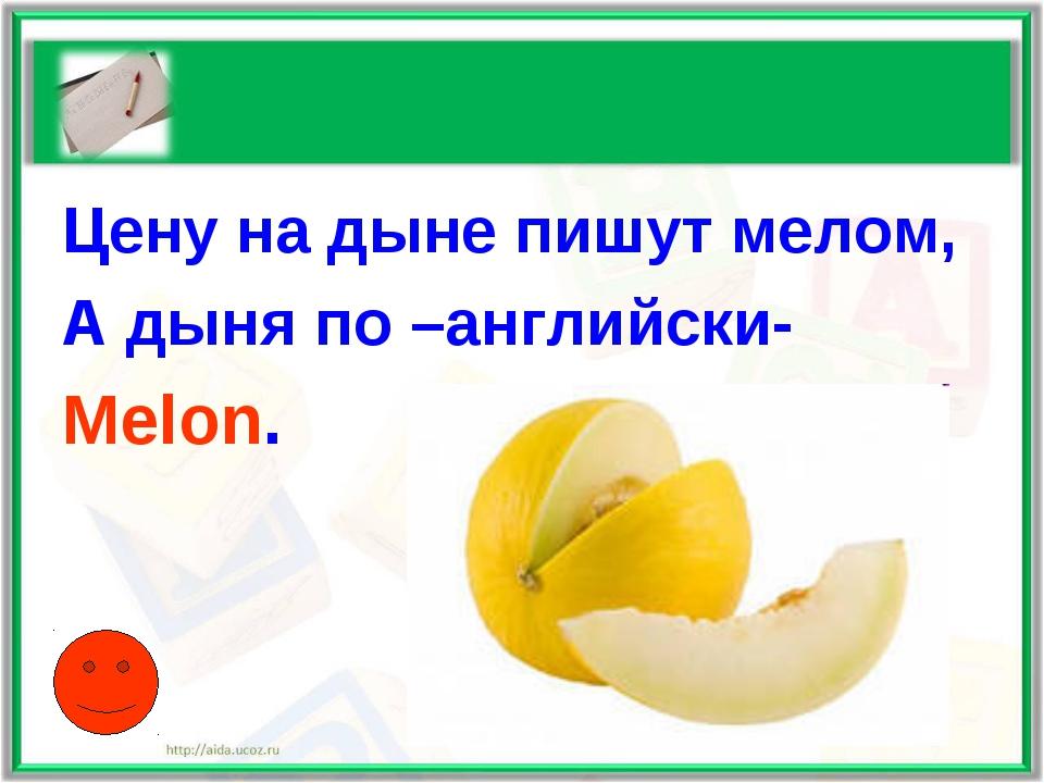 Цену на дыне пишут мелом, А дыня по –английски- Melon.