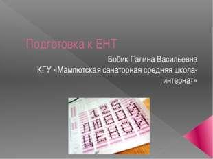 Подготовка к ЕНТ Бобик Галина Васильевна КГУ «Мамлютская санаторная средняя ш