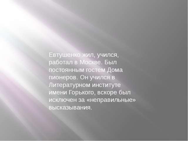 Евтушенко жил, учился, работал в Москве. Был постоянным гостем Дома пионеров....