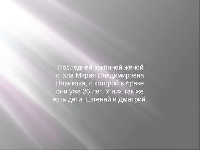 Последней законной женой стала Мария Владимировна Новикова, с которой в брак...