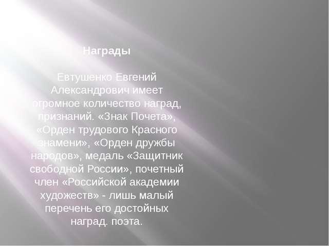 Награды Евтушенко Евгений Александрович имеет огромное количество наград, при...