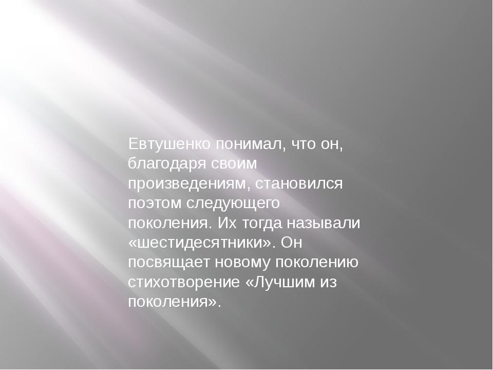 Евтушенко понимал, что он, благодаря своим произведениям, становился поэтом с...