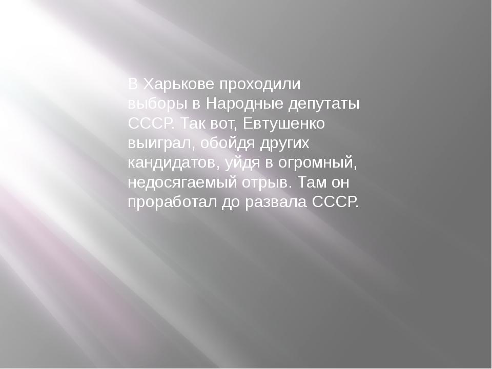 В Харькове проходили выборы в Народные депутаты СССР. Так вот, Евтушенко выиг...