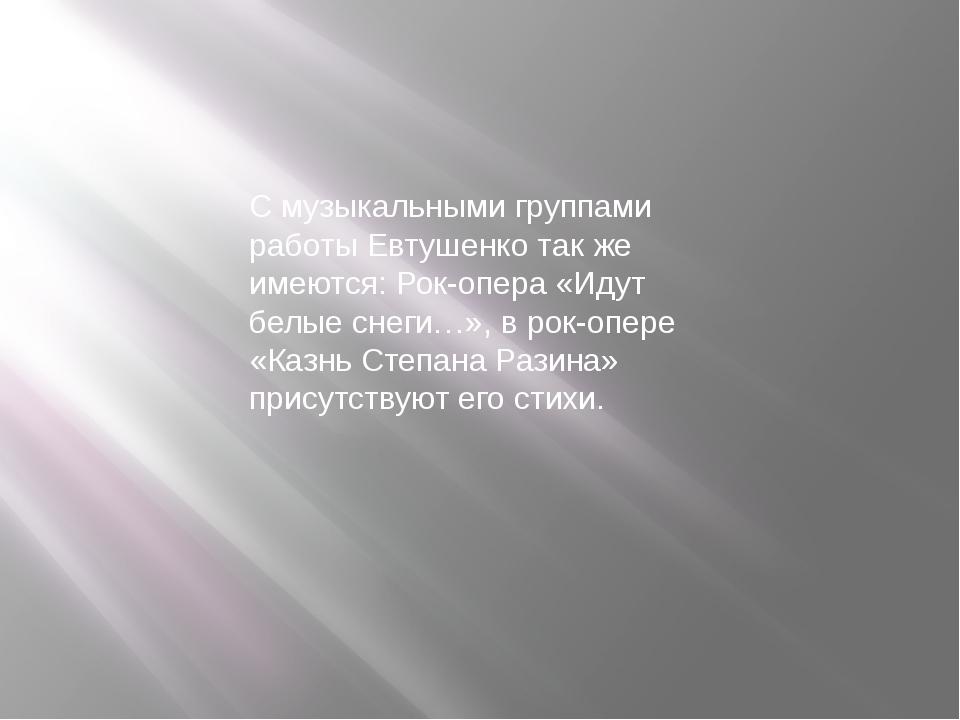 С музыкальными группами работы Евтушенко так же имеются: Рок-опера «Идут белы...