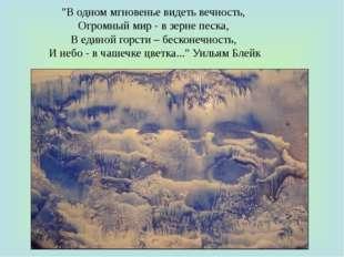 """""""В одном мгновенье видеть вечность, Огромный мир - в зерне песка, В единой го"""