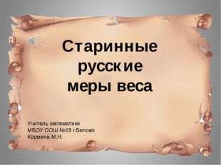 Учитель математики МБОУ СОШ №19 г.Белово Кормина М.Н. Старинные русские меры