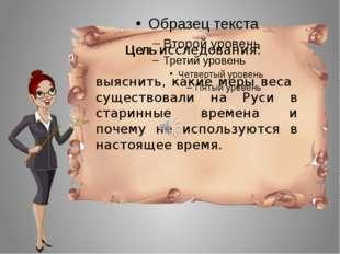 Цель исследования: выяснить, какие меры веса существовали на Руси в старинны