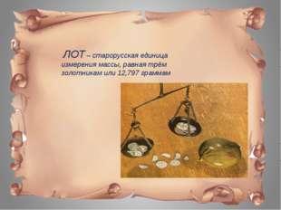 ЛОТ – старорусская единица измерения массы, равная трём золотникам или 12,79