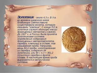 Золотник - около 4,3 г. В X в. во времена киевского князя Владимира Святосла