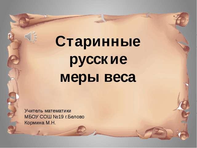 Учитель математики МБОУ СОШ №19 г.Белово Кормина М.Н. Старинные русские меры...