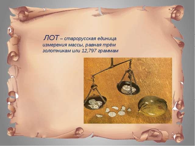 ЛОТ – старорусская единица измерения массы, равная трём золотникам или 12,79...
