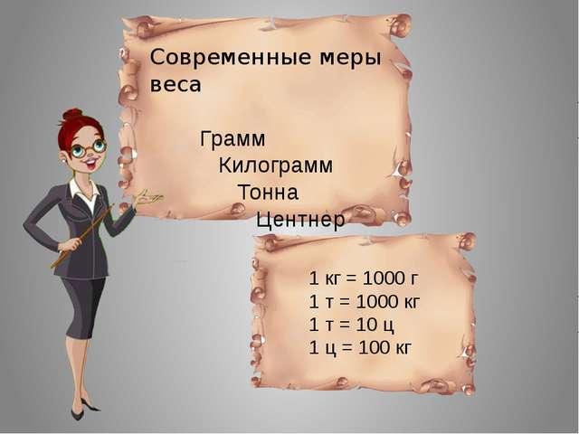Современные меры веса Грамм Килограмм Тонна Центнер 1 кг = 1000 г 1 т = 1000...