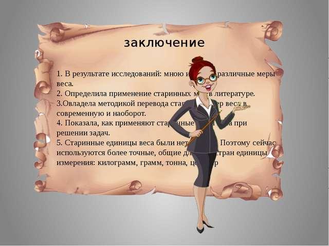 заключение 1. В результате исследований: мною изучены различные меры веса. 2....