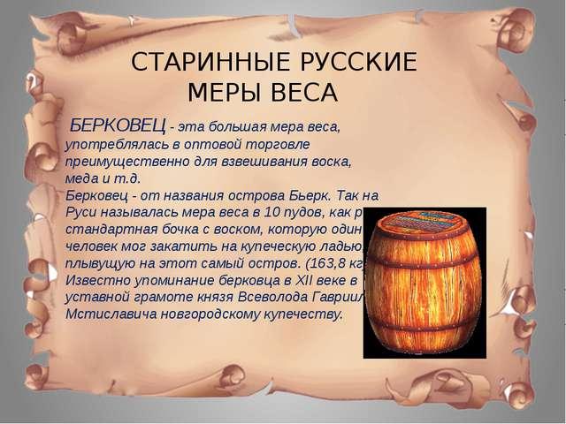 СТАРИННЫЕ РУССКИЕ МЕРЫ ВЕСА БЕРКОВЕЦ - эта большая мера веса, употреблялась...