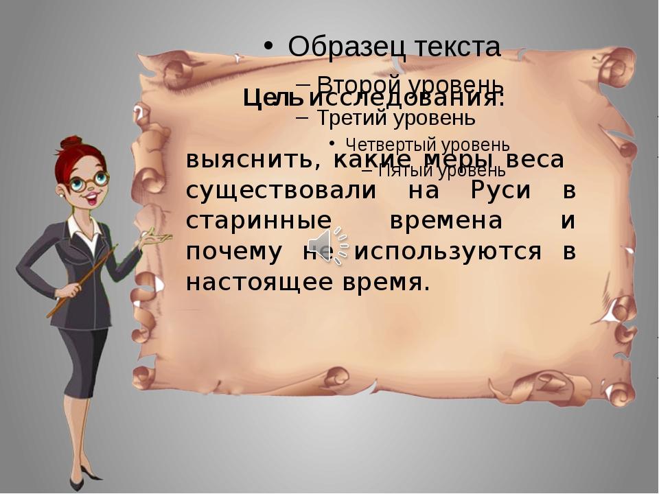 Цель исследования: выяснить, какие меры веса существовали на Руси в старинны...