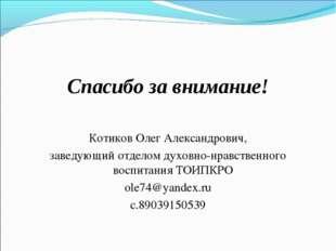 Спасибо за внимание! Котиков Олег Александрович, заведующий отделом духовно-н